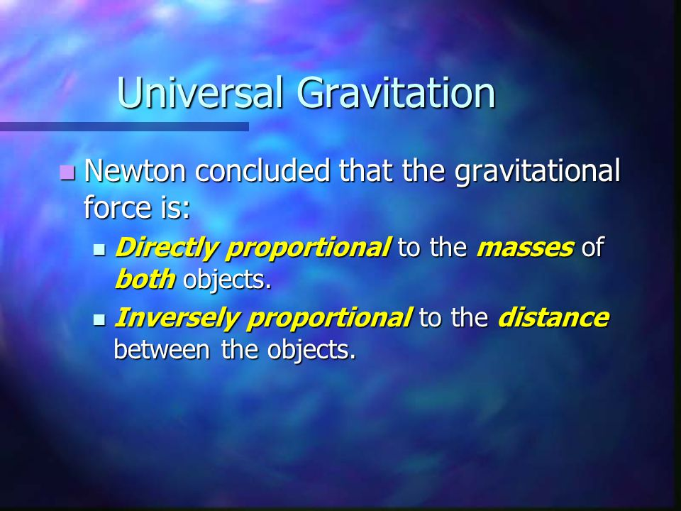 Universal Gravitation Newton concluded that the gravitational force is: Newton concluded that the gravitational force is: Directly proportional to the