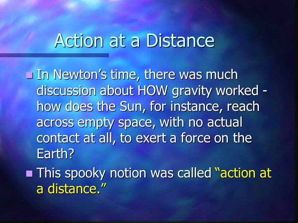 Action at a Distance In Newton's time, there was much discussion about HOW gravity worked - how does the Sun, for instance, reach across empty space,