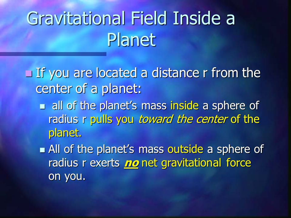 Gravitational Field Inside a Planet If you are located a distance r from the center of a planet: If you are located a distance r from the center of a