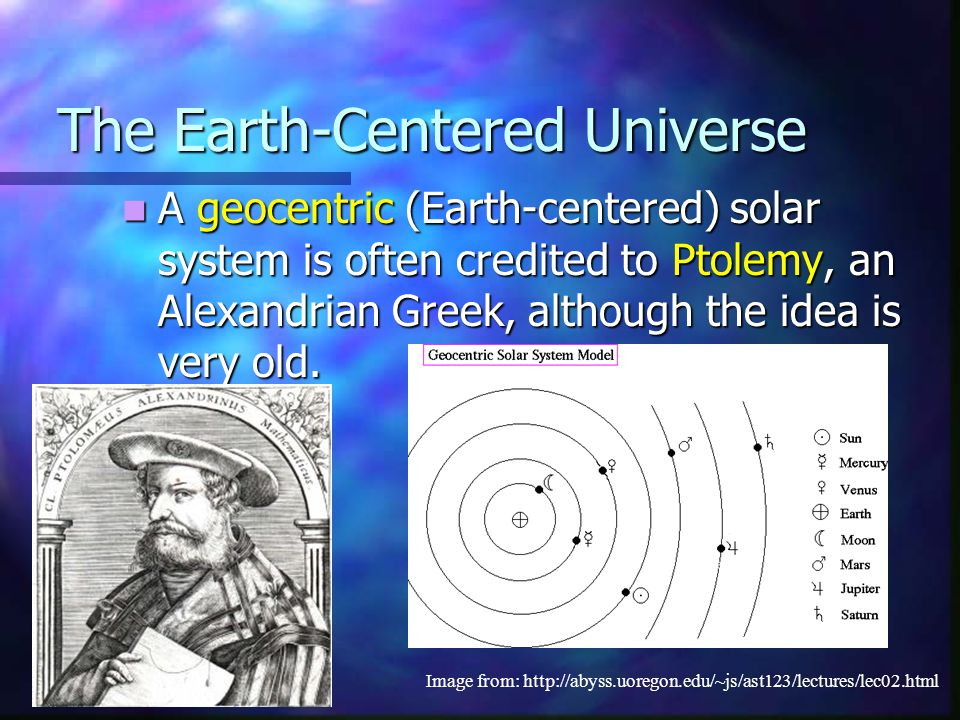 The Earth-Centered Universe A geocentric (Earth-centered) solar system is often credited to Ptolemy, an Alexandrian Greek, although the idea is very o