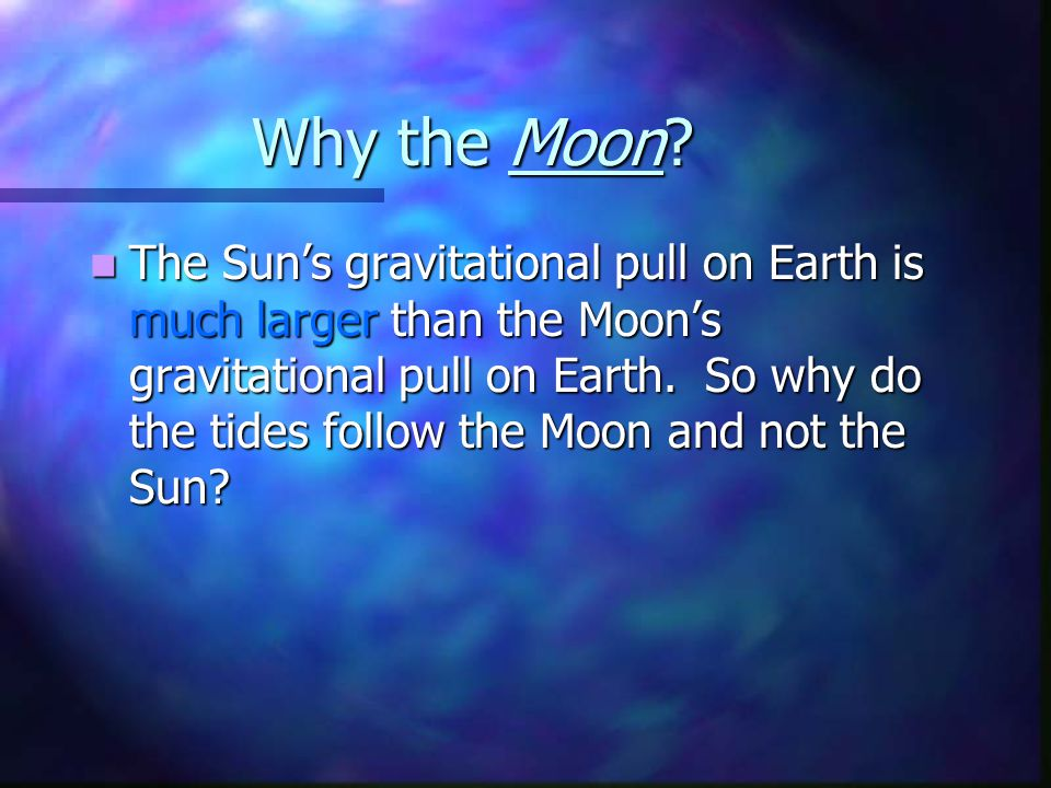 Why the Moon? The Sun's gravitational pull on Earth is much larger than the Moon's gravitational pull on Earth. So why do the tides follow the Moon an