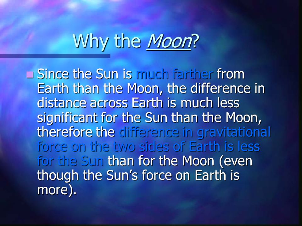 Why the Moon? Since the Sun is much farther from Earth than the Moon, the difference in distance across Earth is much less significant for the Sun tha
