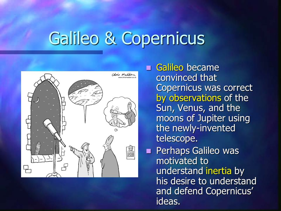 Galileo & Copernicus Galileo became convinced that Copernicus was correct by observations of the Sun, Venus, and the moons of Jupiter using the newly-