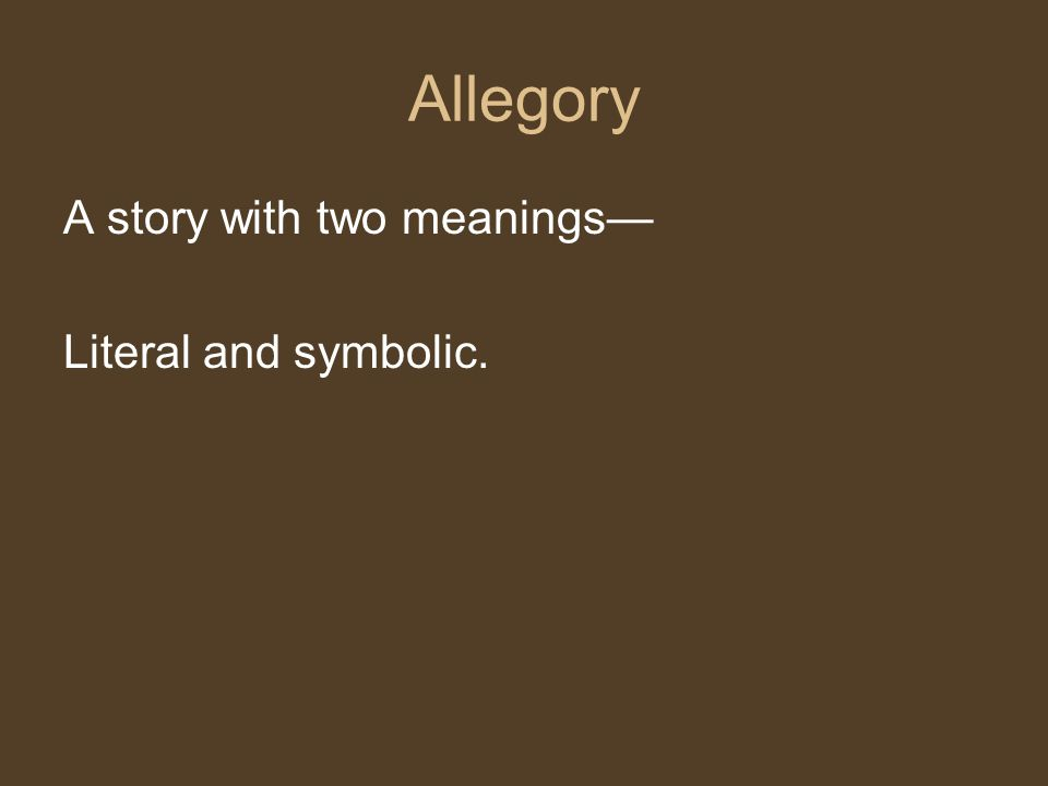 Allegory A story with two meanings— Literal and symbolic.