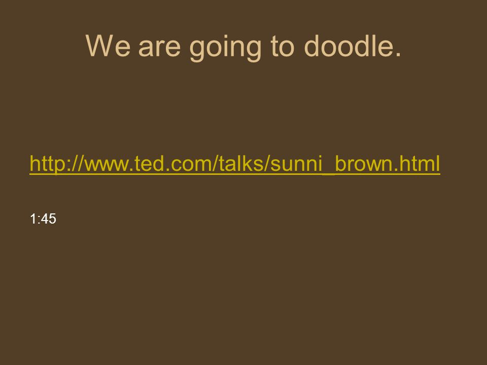 We are going to doodle. http://www.ted.com/talks/sunni_brown.html 1:45