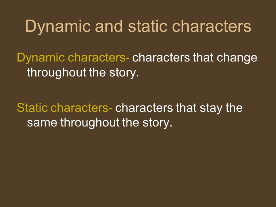 Dynamic and static characters Dynamic characters- characters that change throughout the story.