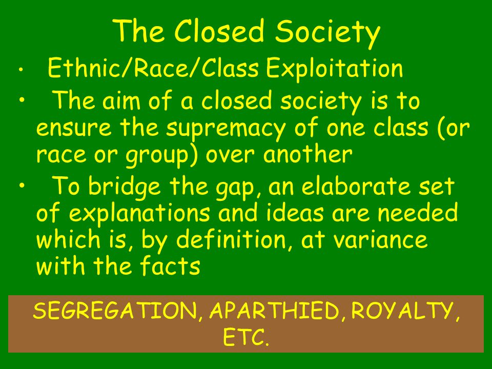 31 The Closed Society Ethnic/Race/Class Exploitation The aim of a closed society is to ensure the supremacy of one class (or race or group) over another To bridge the gap, an elaborate set of explanations and ideas are needed which is, by definition, at variance with the facts SEGREGATION, APARTHIED, ROYALTY, ETC.