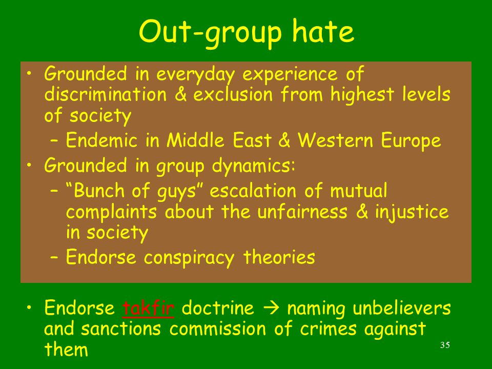 35 Out-group hate Grounded in everyday experience of discrimination & exclusion from highest levels of society –Endemic in Middle East & Western Europe Grounded in group dynamics: – Bunch of guys escalation of mutual complaints about the unfairness & injustice in society –Endorse conspiracy theories Endorse takfir doctrine  naming unbelievers and sanctions commission of crimes against themtakfir