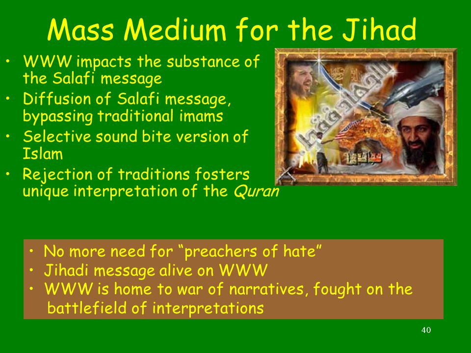 40 Mass Medium for the Jihad WWW impacts the substance of the Salafi message Diffusion of Salafi message, bypassing traditional imams Selective sound bite version of Islam Rejection of traditions fosters unique interpretation of the Quran No more need for preachers of hate Jihadi message alive on WWW WWW is home to war of narratives, fought on the battlefield of interpretations
