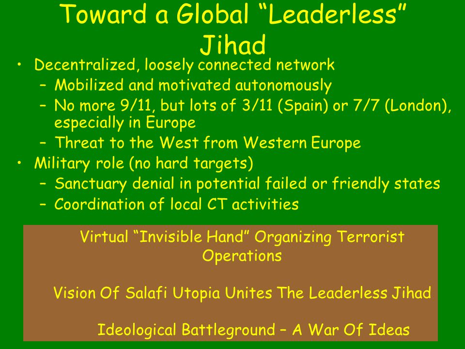 42 Toward a Global Leaderless Jihad Decentralized, loosely connected network –Mobilized and motivated autonomously –No more 9/11, but lots of 3/11 (Spain) or 7/7 (London), especially in Europe –Threat to the West from Western Europe Military role (no hard targets) –Sanctuary denial in potential failed or friendly states –Coordination of local CT activities Virtual Invisible Hand Organizing Terrorist Operations Vision Of Salafi Utopia Unites The Leaderless Jihad Ideological Battleground – A War Of Ideas