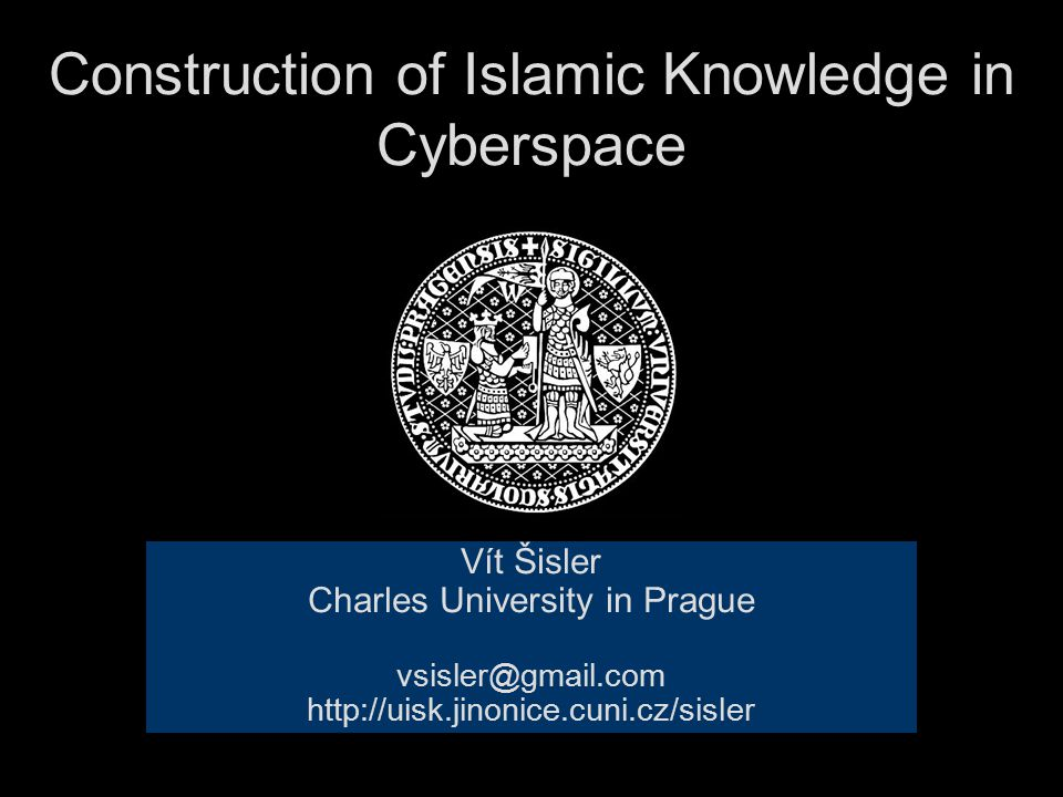 Construction of Islamic Knowledge in Cyberspace Vít Šisler Charles University in Prague vsisler@gmail.com http://uisk.jinonice.cuni.cz/sisler