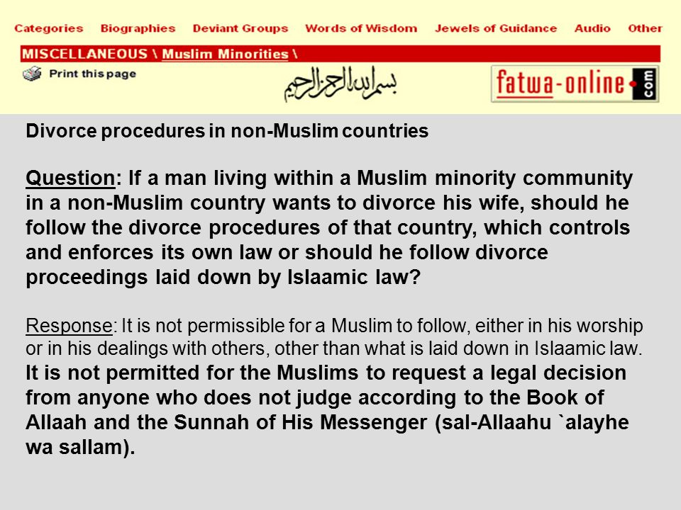 Divorce procedures in non-Muslim countries Question: If a man living within a Muslim minority community in a non-Muslim country wants to divorce his wife, should he follow the divorce procedures of that country, which controls and enforces its own law or should he follow divorce proceedings laid down by Islaamic law.