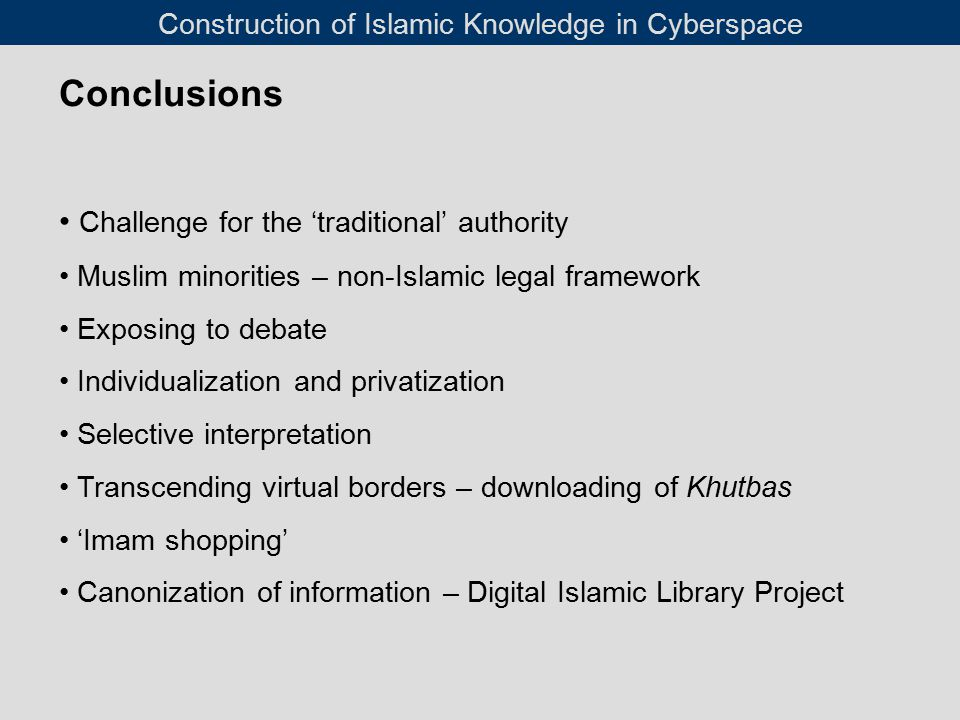 Conclusions Challenge for the 'traditional' authority Muslim minorities – non-Islamic legal framework Exposing to debate Individualization and privatization Selective interpretation Transcending virtual borders – downloading of Khutbas 'Imam shopping' Canonization of information – Digital Islamic Library Project Construction of Islamic Knowledge in Cyberspace
