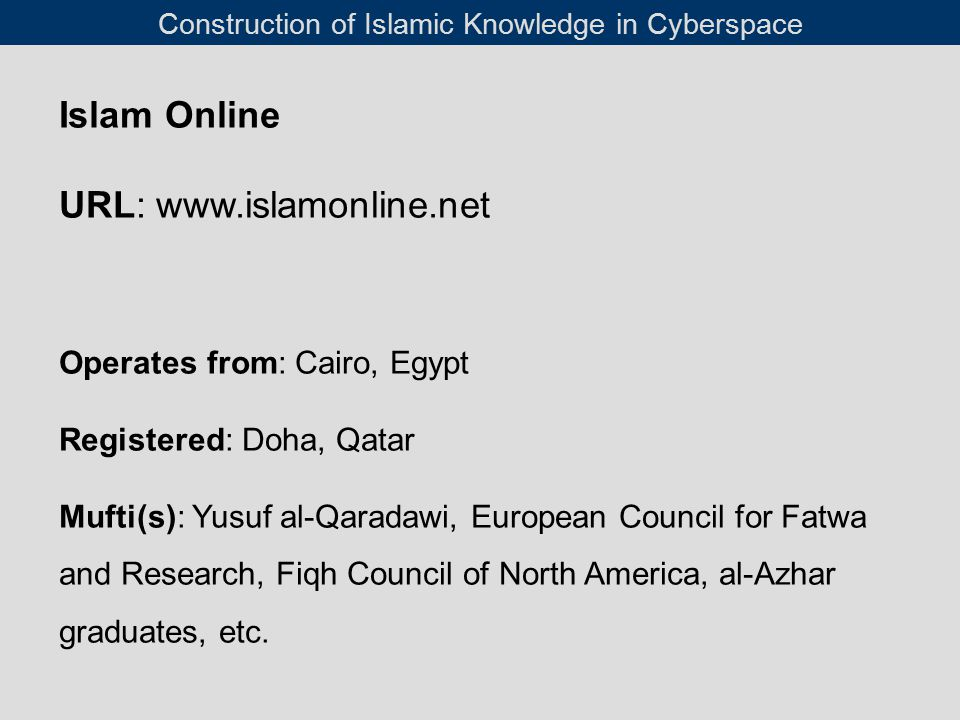 Islam Online URL: www.islamonline.net Operates from: Cairo, Egypt Registered: Doha, Qatar Mufti(s): Yusuf al-Qaradawi, European Council for Fatwa and Research, Fiqh Council of North America, al-Azhar graduates, etc.