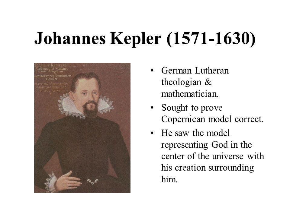 Johannes Kepler (1571-1630) German Lutheran theologian & mathematician. Sought to prove Copernican model correct. He saw the model representing God in