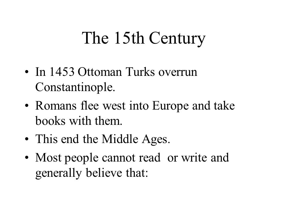 The 15th Century In 1453 Ottoman Turks overrun Constantinople. Romans flee west into Europe and take books with them. This end the Middle Ages. Most p
