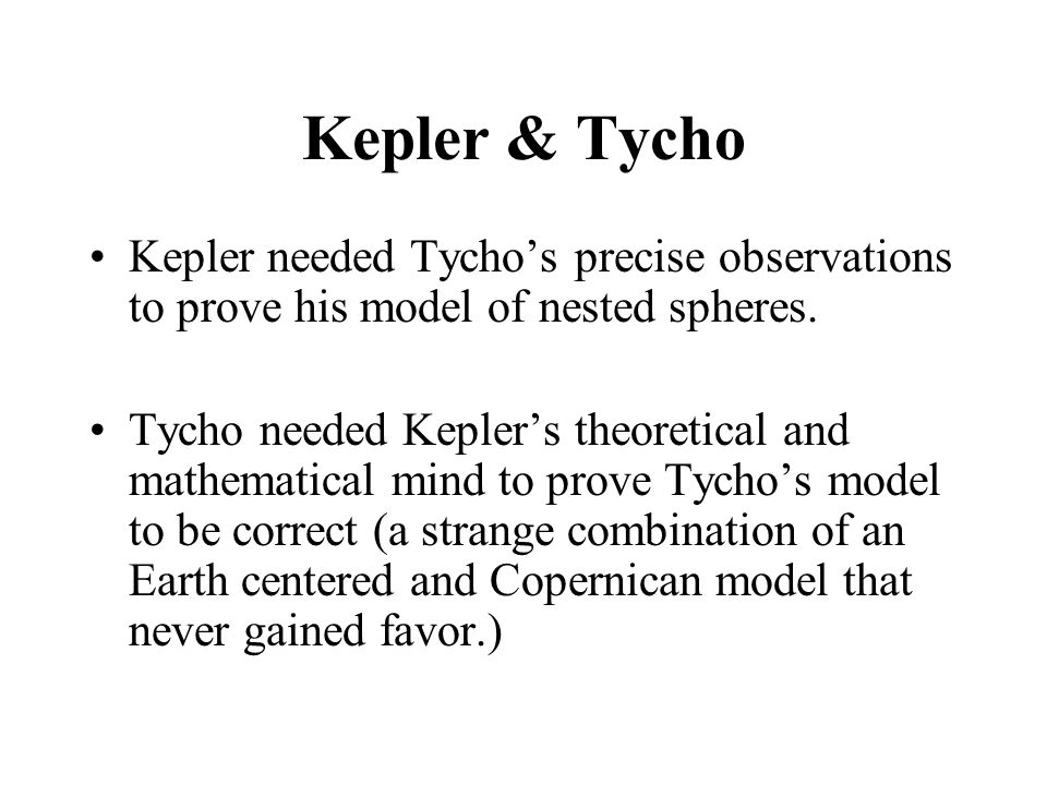 Kepler & Tycho Kepler needed Tycho's precise observations to prove his model of nested spheres. Tycho needed Kepler's theoretical and mathematical min