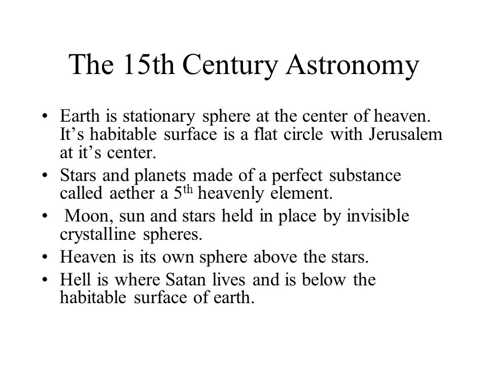 The 15th Century Astronomy Earth is stationary sphere at the center of heaven. It's habitable surface is a flat circle with Jerusalem at it's center.