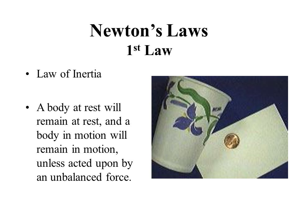 Newton's Laws 1 st Law Law of Inertia A body at rest will remain at rest, and a body in motion will remain in motion, unless acted upon by an unbalanc
