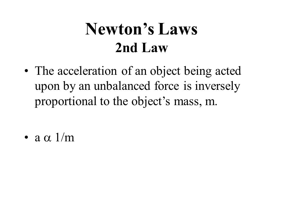 Newton's Laws 2nd Law The acceleration of an object being acted upon by an unbalanced force is inversely proportional to the object's mass, m. a  1/m