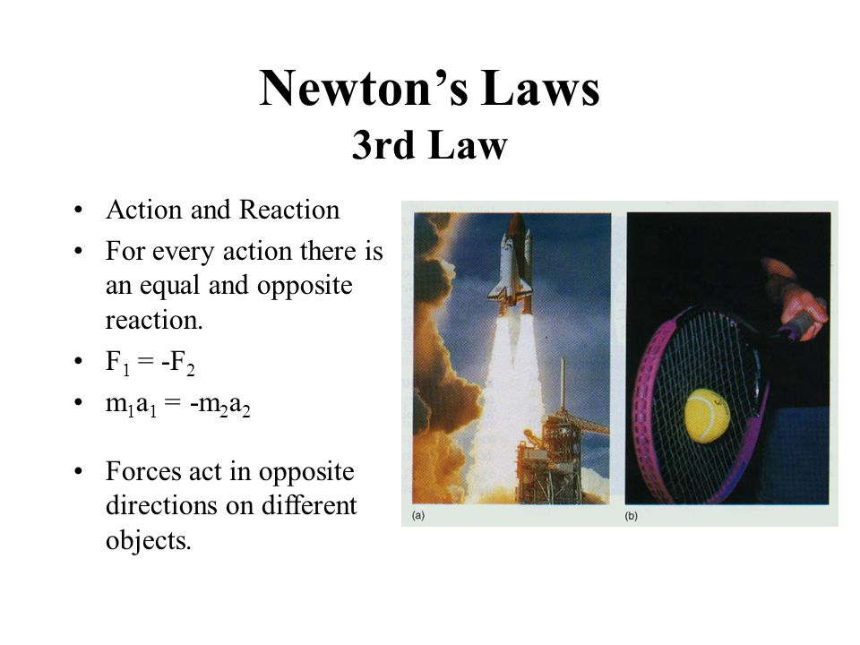 Newton's Laws 3rd Law Action and Reaction For every action there is an equal and opposite reaction. F 1 = -F 2 m 1 a 1 = -m 2 a 2 Forces act in opposi