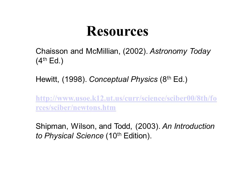 Resources Chaisson and McMillian, (2002). Astronomy Today (4 th Ed.) Hewitt, (1998). Conceptual Physics (8 th Ed.) http://www.usoe.k12.ut.us/curr/scie