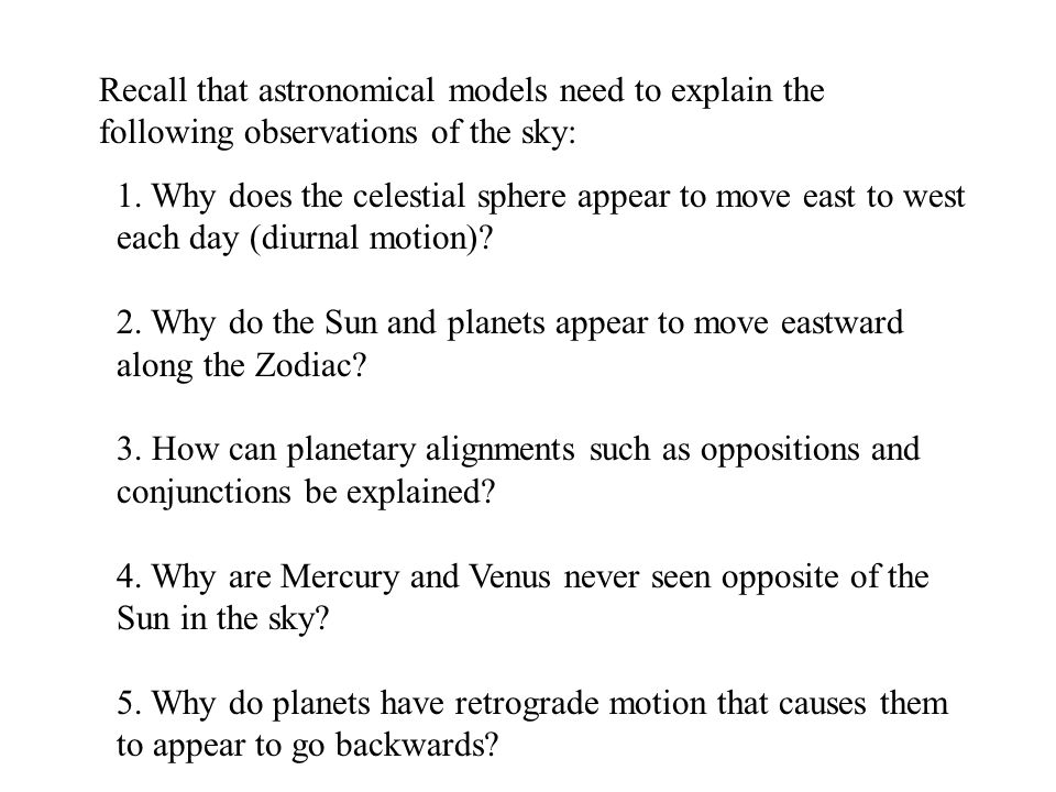 Recall that astronomical models need to explain the following observations of the sky: 1. Why does the celestial sphere appear to move east to west ea