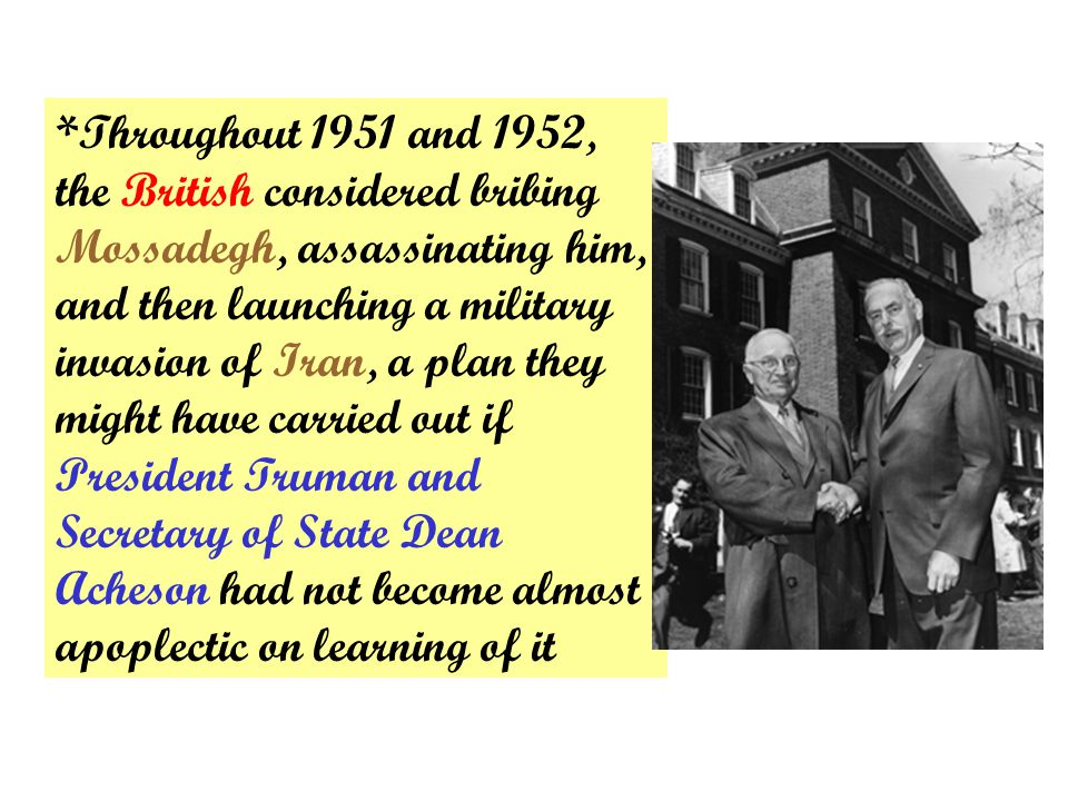 *Throughout 1951 and 1952, the British considered bribing Mossadegh, assassinating him, and then launching a military invasion of Iran, a plan they might have carried out if President Truman and Secretary of State Dean Acheson had not become almost apoplectic on learning of it