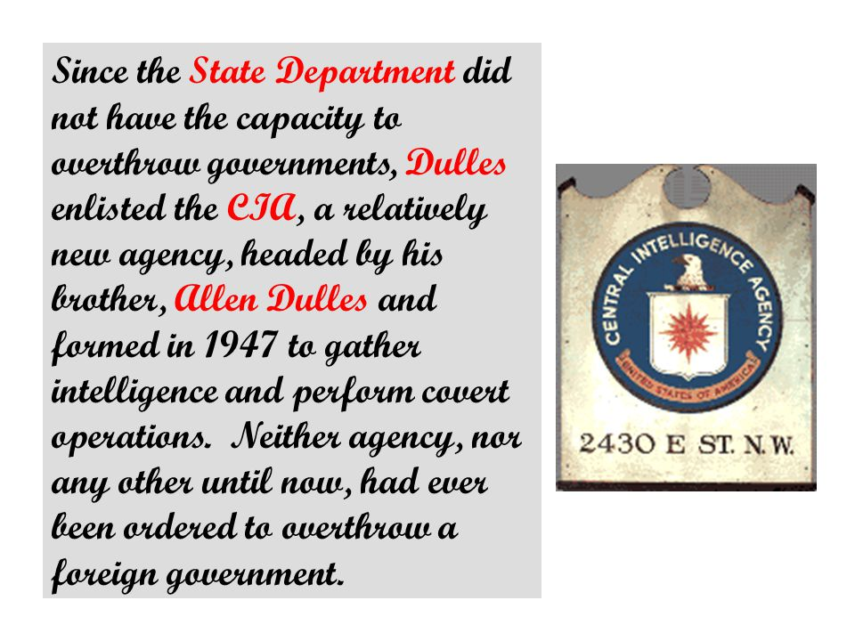 Since the State Department did not have the capacity to overthrow governments, Dulles enlisted the CIA, a relatively new agency, headed by his brother, Allen Dulles and formed in 1947 to gather intelligence and perform covert operations.