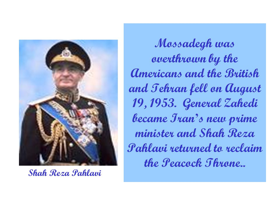Mossadegh was overthrown by the Americans and the British and Tehran fell on August 19, 1953.