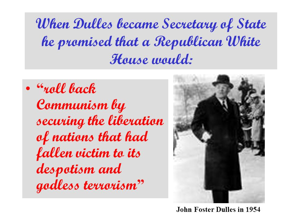 When Dulles became Secretary of State he promised that a Republican White House would: roll back Communism by securing the liberation of nations that had fallen victim to its despotism and godless terrorism John Foster Dulles in 1954