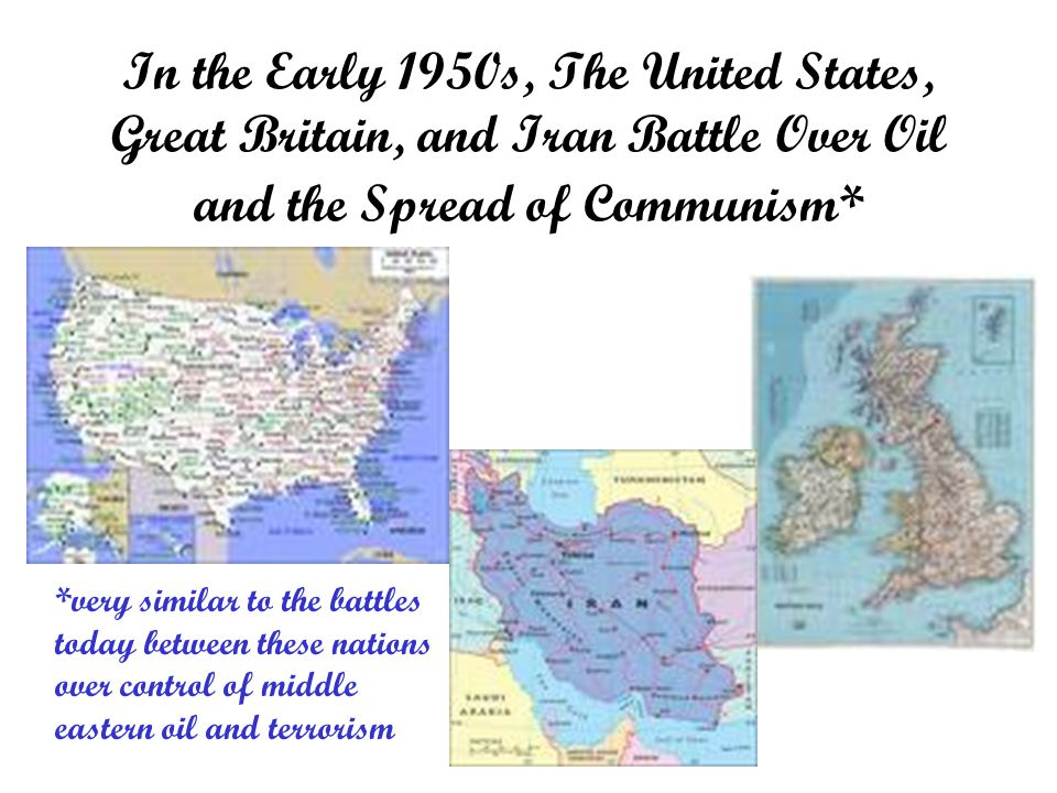 In the Early 1950s, The United States, Great Britain, and Iran Battle Over Oil and the Spread of Communism* *very similar to the battles today between these nations over control of middle eastern oil and terrorism