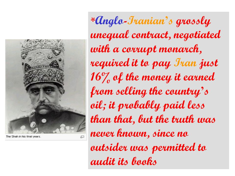 * Anglo-Iranian ' s grossly unequal contract, negotiated with a corrupt monarch, required it to pay Iran just 16% of the money it earned from selling the country ' s oil; it probably paid less than that, but the truth was never known, since no outsider was permitted to audit its books