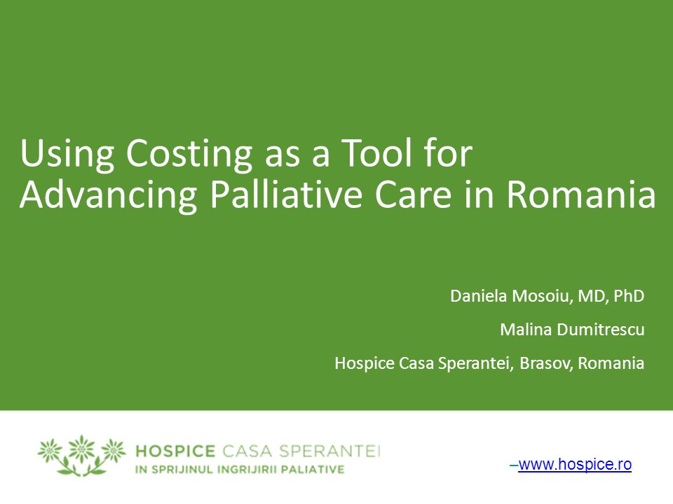 –www.hospice.rowww.hospice.ro Using Costing as a Tool for Advancing Palliative Care in Romania Daniela Mosoiu, MD, PhD Malina Dumitrescu Hospice Casa Sperantei, Brasov, Romania