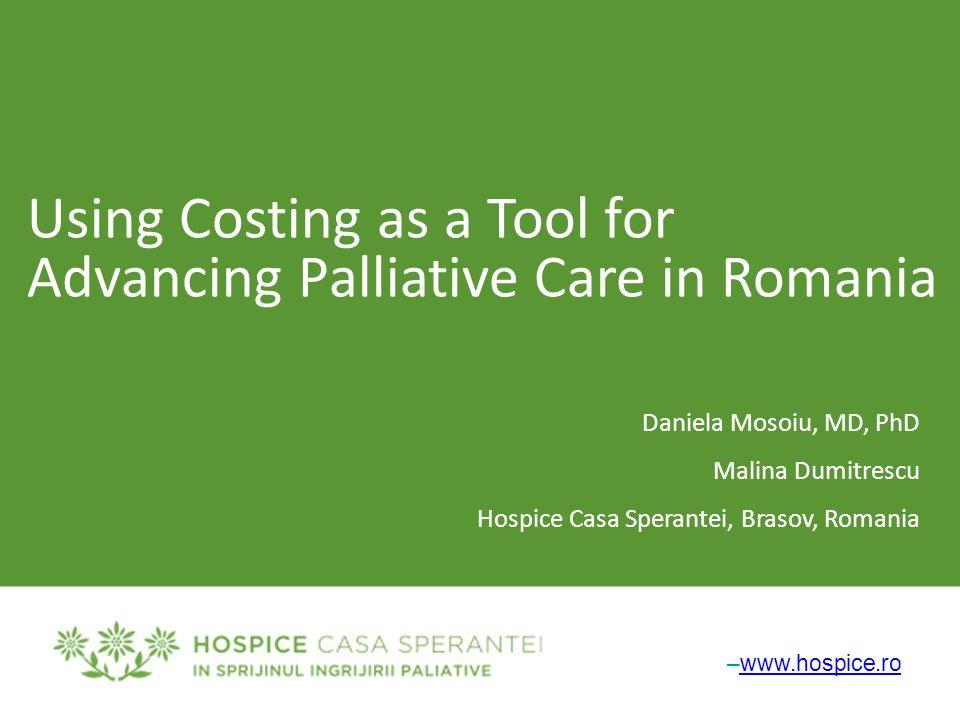 –www.hospice.rowww.hospice.ro Using Costing as a Tool for Advancing Palliative Care in Romania Daniela Mosoiu, MD, PhD Malina Dumitrescu Hospice Casa