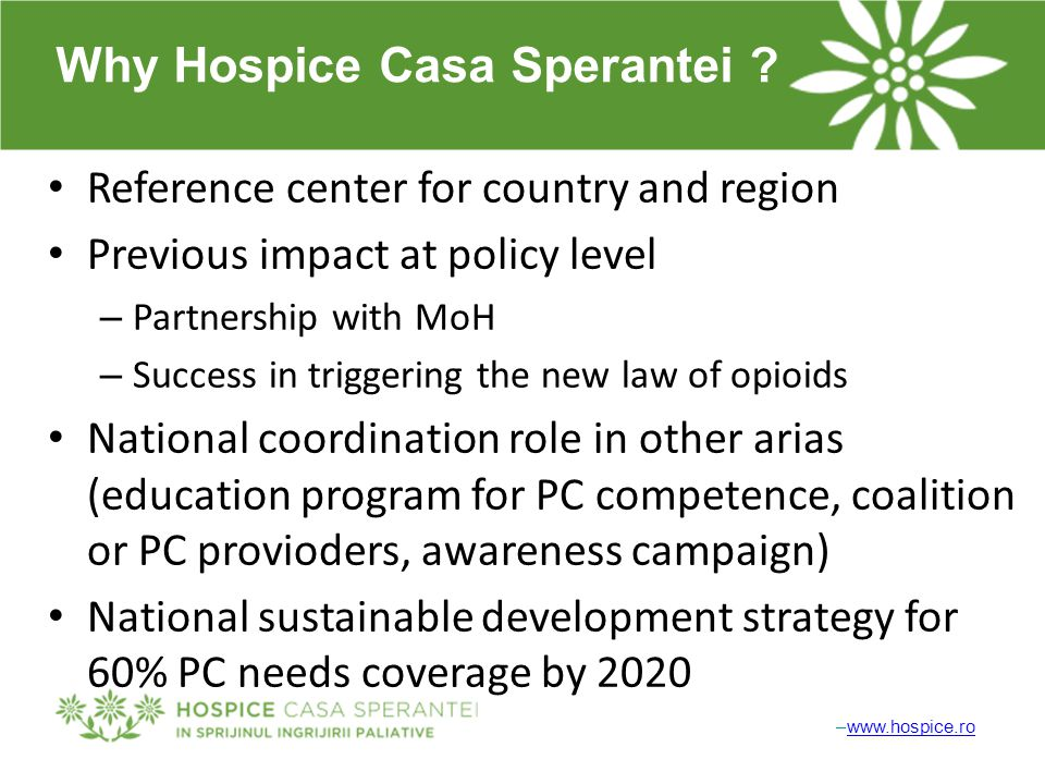 –www.hospice.rowww.hospice.ro Why Hospice Casa Sperantei ? Reference center for country and region Previous impact at policy level – Partnership with
