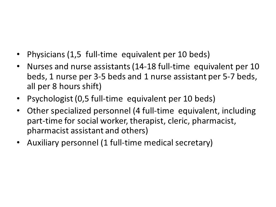 Physicians (1,5 full-time equivalent per 10 beds) Nurses and nurse assistants (14-18 full-time equivalent per 10 beds, 1 nurse per 3-5 beds and 1 nurse assistant per 5-7 beds, all per 8 hours shift) Psychologist (0,5 full-time equivalent per 10 beds) Other specialized personnel (4 full-time equivalent, including part-time for social worker, therapist, cleric, pharmacist, pharmacist assistant and others) Auxiliary personnel (1 full-time medical secretary)