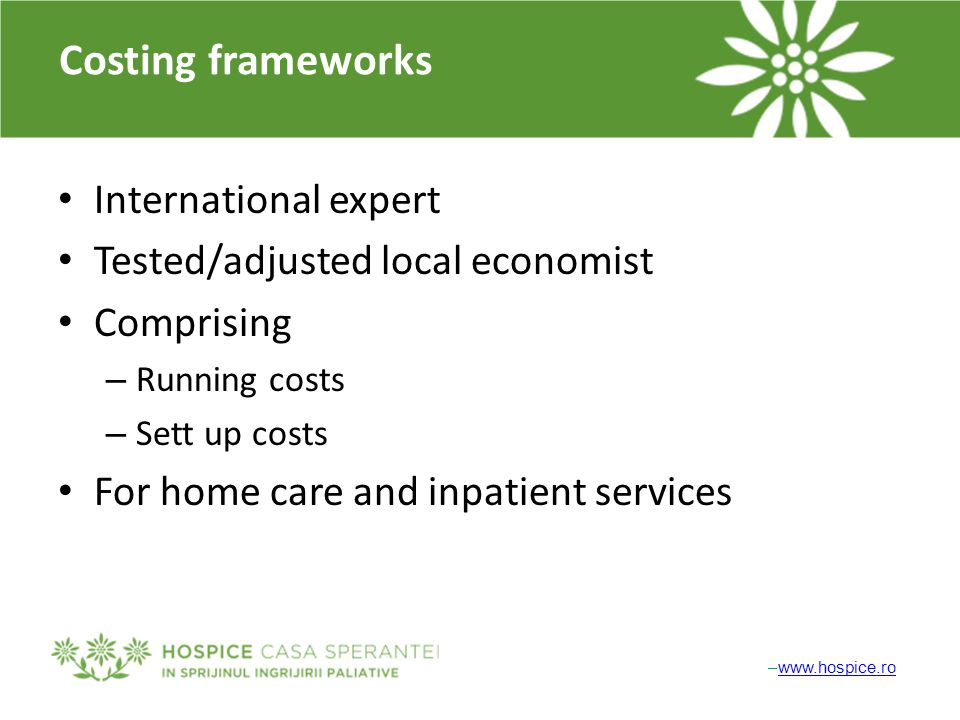 –www.hospice.rowww.hospice.ro Costing frameworks International expert Tested/adjusted local economist Comprising – Running costs – Sett up costs For home care and inpatient services