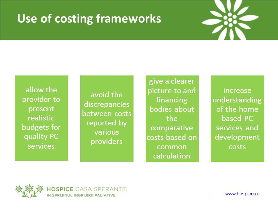–www.hospice.rowww.hospice.ro Use of costing frameworks allow the provider to present realistic budgets for quality PC services avoid the discrepancie