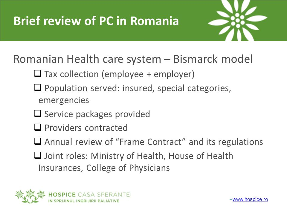 Brief review of PC in Romania Romanian Health care system – Bismarck model  Tax collection (employee + employer)  Population served: insured, specia