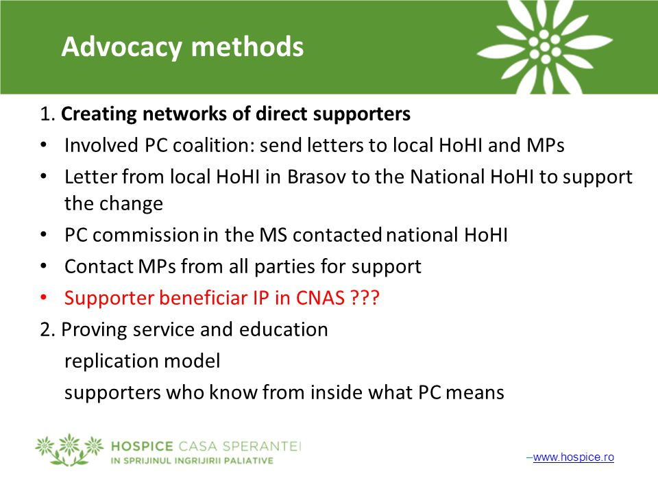 –www.hospice.rowww.hospice.ro Advocacy methods 1. Creating networks of direct supporters Involved PC coalition: send letters to local HoHI and MPs Let