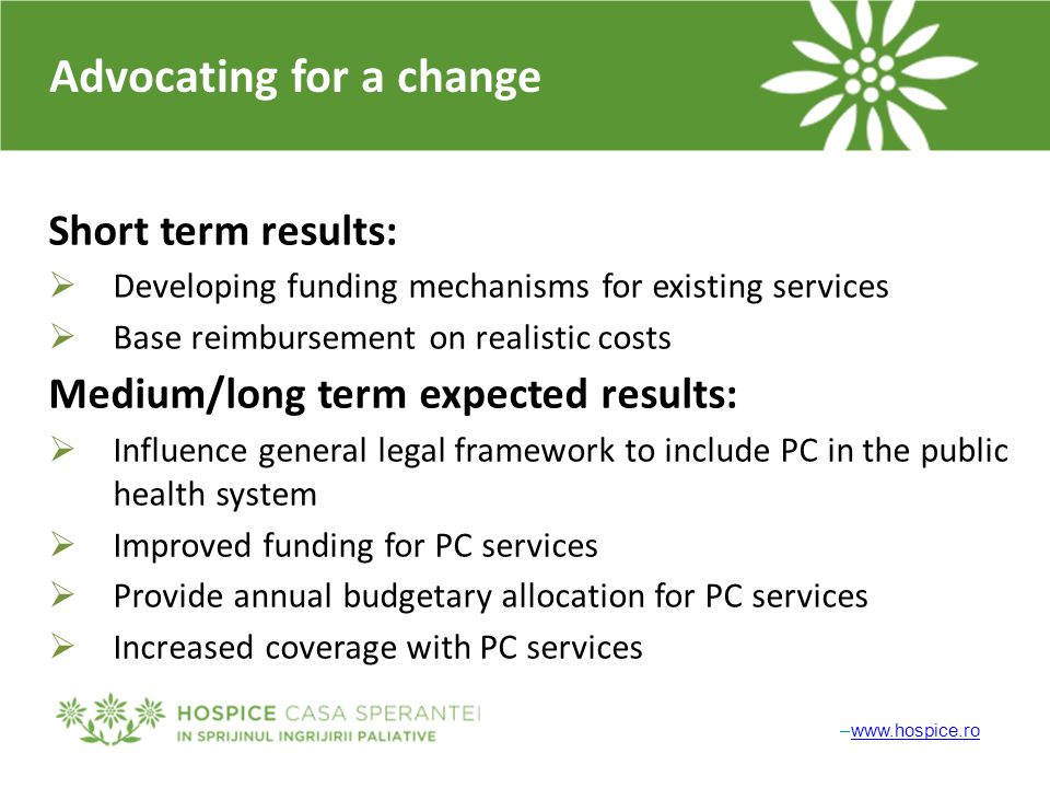 Advocating for a change Short term results:  Developing funding mechanisms for existing services  Base reimbursement on realistic costs Medium/long term expected results:  Influence general legal framework to include PC in the public health system  Improved funding for PC services  Provide annual budgetary allocation for PC services  Increased coverage with PC services –www.hospice.rowww.hospice.ro