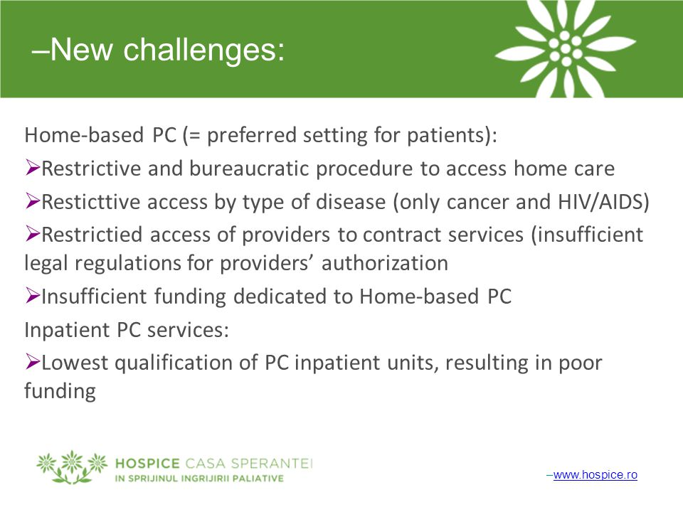 –New challenges: Home-based PC (= preferred setting for patients):  Restrictive and bureaucratic procedure to access home care  Resticttive access by type of disease (only cancer and HIV/AIDS)  Restrictied access of providers to contract services (insufficient legal regulations for providers' authorization  Insufficient funding dedicated to Home-based PC Inpatient PC services:  Lowest qualification of PC inpatient units, resulting in poor funding –www.hospice.rowww.hospice.ro