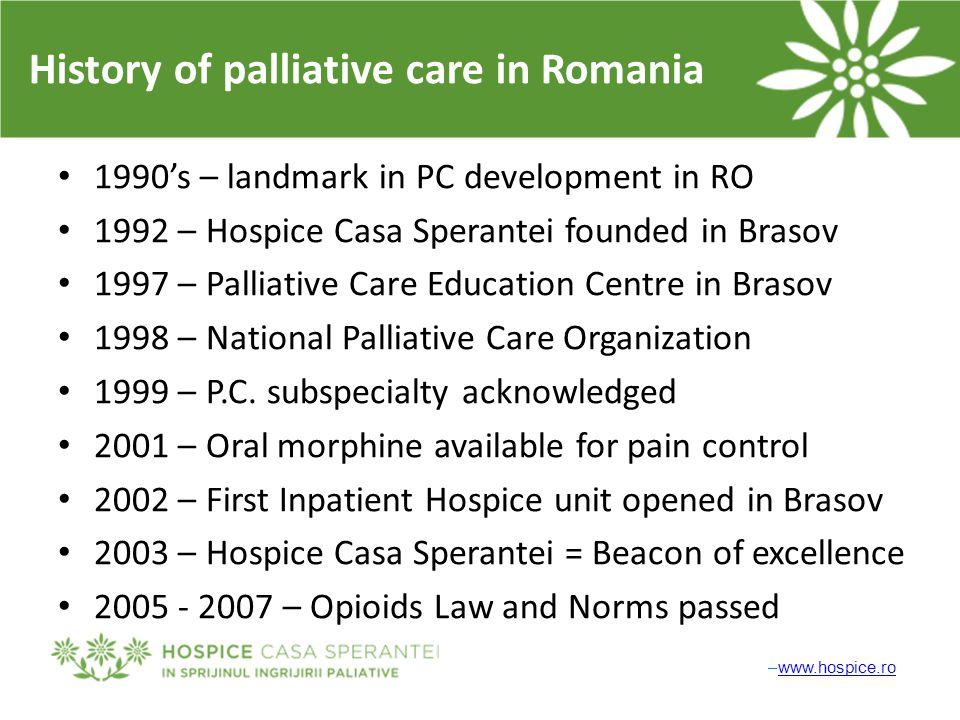 –www.hospice.rowww.hospice.ro History of palliative care in Romania 1990's – landmark in PC development in RO 1992 – Hospice Casa Sperantei founded in