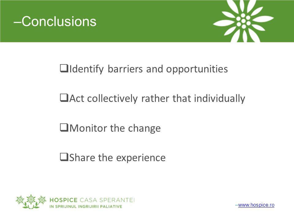 –Conclusions  Identify barriers and opportunities  Act collectively rather that individually  Monitor the change  Share the experience –www.hospice.rowww.hospice.ro