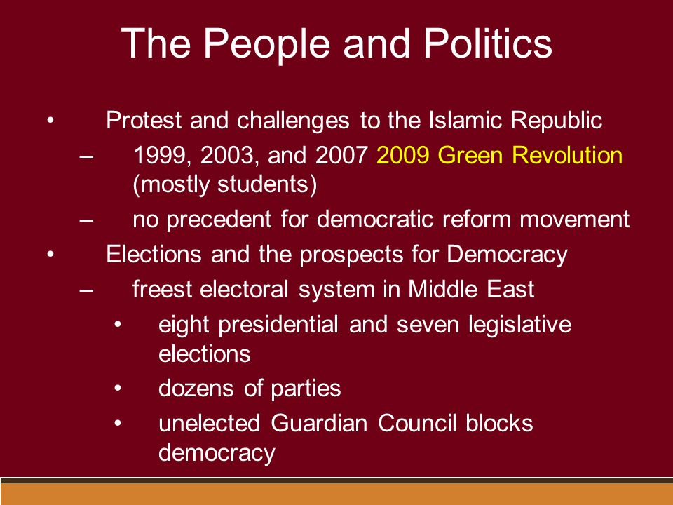 The People and Politics Protest and challenges to the Islamic Republic –1999, 2003, and 2007 2009 Green Revolution (mostly students) –no precedent for democratic reform movement Elections and the prospects for Democracy –freest electoral system in Middle East eight presidential and seven legislative elections dozens of parties unelected Guardian Council blocks democracy