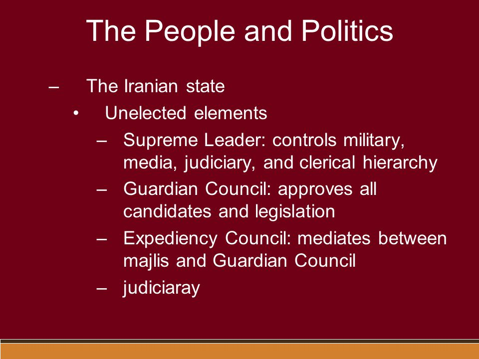 The People and Politics –The Iranian state Unelected elements –Supreme Leader: controls military, media, judiciary, and clerical hierarchy –Guardian Council: approves all candidates and legislation –Expediency Council: mediates between majlis and Guardian Council –judiciaray