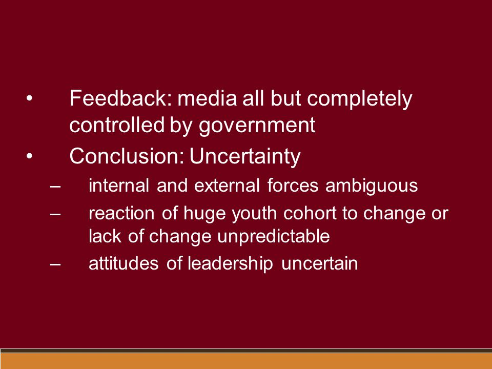 Feedback: media all but completely controlled by government Conclusion: Uncertainty –internal and external forces ambiguous –reaction of huge youth cohort to change or lack of change unpredictable –attitudes of leadership uncertain