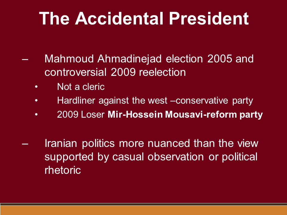 The Accidental President –Mahmoud Ahmadinejad election 2005 and controversial 2009 reelection Not a cleric Hardliner against the west –conservative party 2009 Loser Mir-Hossein Mousavi-reform party –Iranian politics more nuanced than the view supported by casual observation or political rhetoric