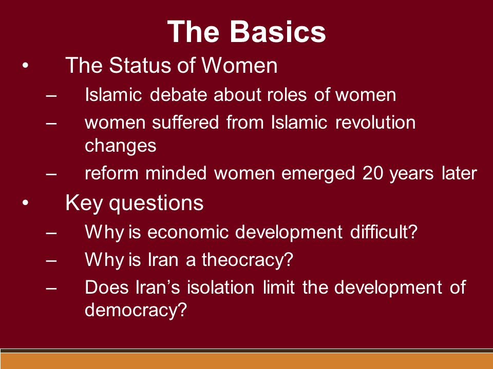 The Basics The Status of Women –Islamic debate about roles of women –women suffered from Islamic revolution changes –reform minded women emerged 20 years later Key questions –Why is economic development difficult.